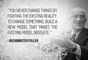 You never change things by fighting the existing reality. To change something, build a new model that makes the existing model obsolete.—Buckminster Fuller